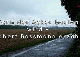 Wenn der Acker Bauland wird – Robert Bossmann erzählt